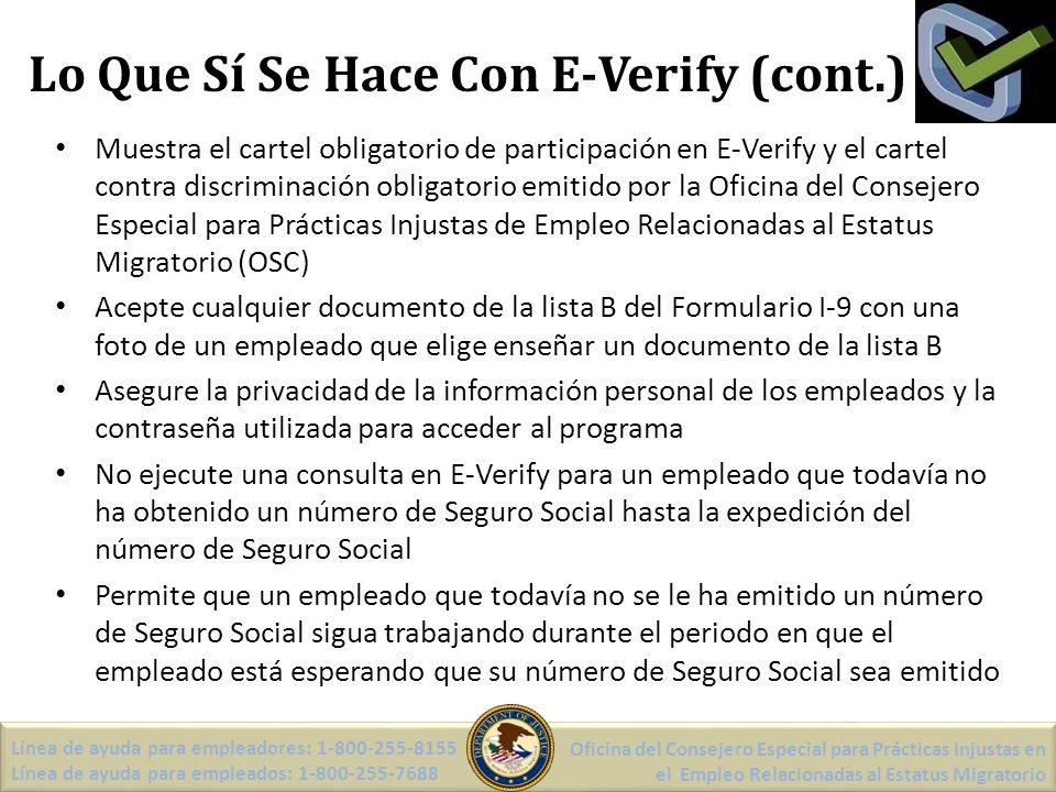 Lo Que Sí Se Hace Con E-Verify (cont.) Muestra el cartel obligatorio de participación en E-Verify y el cartel contra discriminación obligatorio emitido por la Oficina del Consejero Especial para Prácticas Injustas de Empleo Relacionadas al Estatus Migratorio (OSC) Acepte cualquier documento de la lista B del Formulario I-9 con una foto de un empleado que elige enseñar un documento de la lista B Asegure la privacidad de la información personal de los empleados y la contraseña utilizada para acceder al programa No ejecute una consulta en E-Verify para un empleado que todavía no ha obtenido un número de Seguro Social hasta la expedición del número de Seguro Social Permite que un empleado que todavía no se le ha emitido un número de Seguro Social sigua trabajando durante el periodo en que el empleado está esperando que su número de Seguro Social sea emitido Línea de ayuda para empleadores: 1-800-255-8155 Línea de ayuda para empleados: 1-800-255-7688 Oficina del Consejero Especial para Prácticas Injustas en el Empleo Relacionadas al Estatus Migratorio