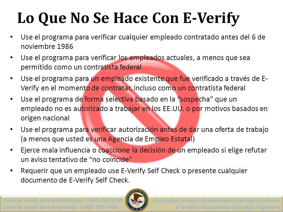 Lo Que No Se Hace Con E-Verify Use el programa para verificar cualquier empleado contratado antes del 6 de noviembre 1986 Use el programa para verificar los empleados actuales, a menos que sea permitido como un contratista federal Use el programa para un empleado existente que fue verificado a través de E- Verify en el momento de contratar, incluso como un contratista federal Use el programa de forma selectiva basado en la sospecha que un empleado no es autorizado a trabajar en los EE.UU.