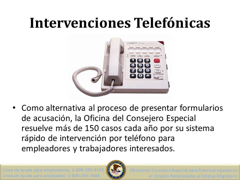 Intervenciones Telefónicas Como alternativa al proceso de presentar formularios de acusación, la Oficina del Consejero Especial resuelve más de 150 casos cada año por su sistema rápido de intervención por teléfono para empleadores y trabajadores interesados.