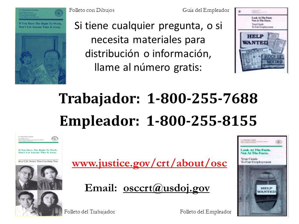Si tiene cualquier pregunta, o si necesita materiales para distribución o información, llame al número gratis: Folleto con DibujosGuía del Empleador Trabajador: 1-800-255-7688 Empleador: 1-800-255-8155 www.justice.gov/crt/about/osc Email: osccrt@usdoj.gov Folleto del TrabajadorFolleto del Empleador
