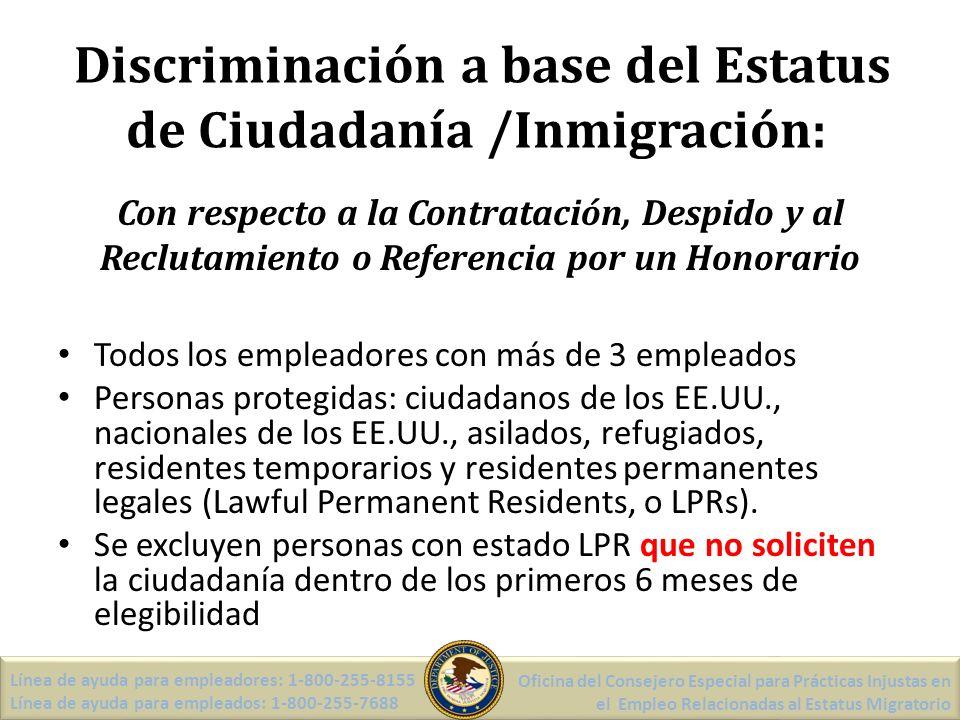 Personas NO Protegidas Personas con visas de no inmigración Personas que están en la solicitud de asilo Residentes permanentes legales que no han solicitado la naturalización dentro de los primeros 6 meses de elegibilidad Trabajadores indocumentados Línea de ayuda para empleadores: 1-800-255-8155 Línea de ayuda para empleados: 1-800-255-7688 Oficina del Consejero Especial para Prácticas Injustas en el Empleo Relacionadas al Estatus Migratorio