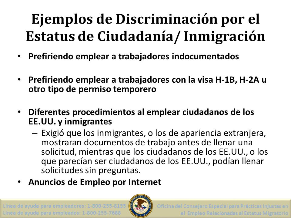 Ejemplos de Discriminación por el Estatus de Ciudadanía/ Inmigración Prefiriendo emplear a trabajadores indocumentados Prefiriendo emplear a trabajadores con la visa H-1B, H-2A u otro tipo de permiso temporero Diferentes procedimientos al emplear ciudadanos de los EE.UU.