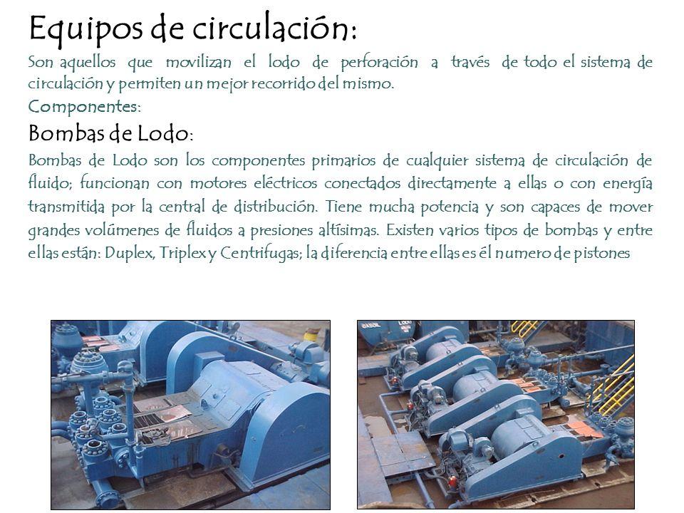 Equipos de circulación: Son aquellos que movilizan el lodo de perforación a través de todo el sistema de circulación y permiten un mejor recorrido del