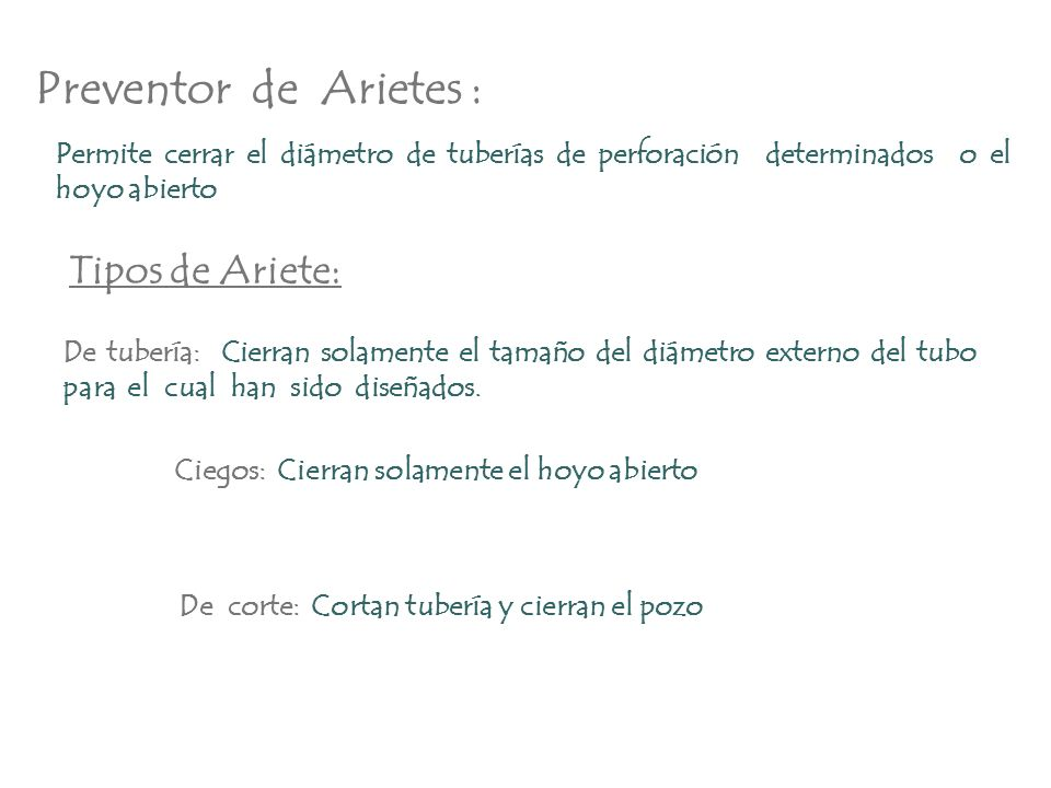 Preventor de Arietes : Permite cerrar el diámetro de tuberías de perforación determinados o el hoyo abierto Tipos de Ariete: De tubería: Cierran solam