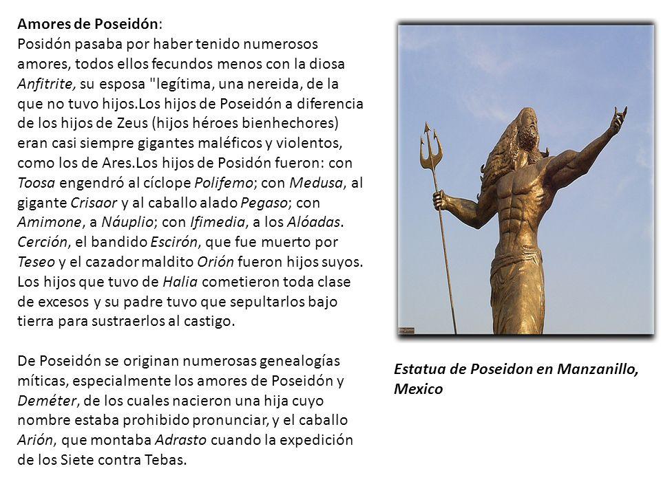 Estatua de Poseidon en Manzanillo, Mexico Amores de Poseidón: Posidón pasaba por haber tenido numerosos amores, todos ellos fecundos menos con la diosa Anfitrite, su esposa legítima, una nereida, de la que no tuvo hijos.Los hijos de Poseidón a diferencia de los hijos de Zeus (hijos héroes bienhechores) eran casi siempre gigantes maléficos y violentos, como los de Ares.Los hijos de Posidón fueron: con Toosa engendró al cíclope Polifemo; con Medusa, al gigante Crisaor y al caballo alado Pegaso; con Amimone, a Náuplio; con Ifimedia, a los Alóadas.