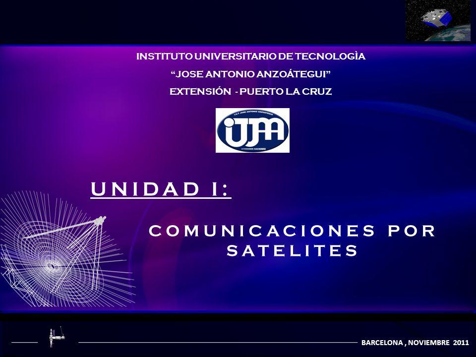 COMUNICACIÒN POR SATÈLITES UNIDAD I: COMUNICACIONES POR SATELITES INSTITUTO UNIVERSITARIO DE TECNOLOGÌA JOSE ANTONIO ANZOÁTEGUI EXTENSIÓN - PUERTO LA CRUZ BARCELONA, NOVIEMBRE 2011