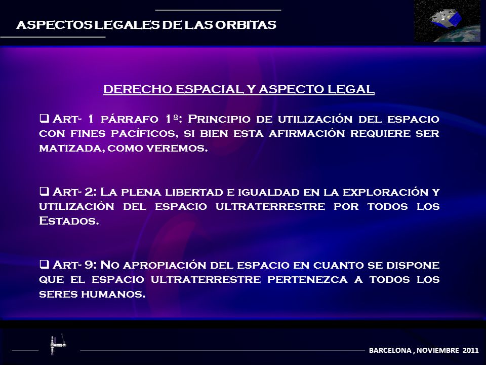 COMUNICACIÒN POR SATÈLITES BARCELONA, NOVIEMBRE 2011 ASPECTOS LEGALES DE LAS ORBITAS DERECHO ESPACIAL Y ASPECTO LEGAL Art- 1 párrafo 1º: Principio de utilización del espacio con fines pacíficos, si bien esta afirmación requiere ser matizada, como veremos.