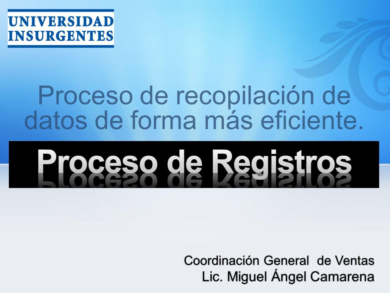 Proceso de recopilación de datos de forma más eficiente. Coordinación General de Ventas Lic. Miguel Ángel Camarena