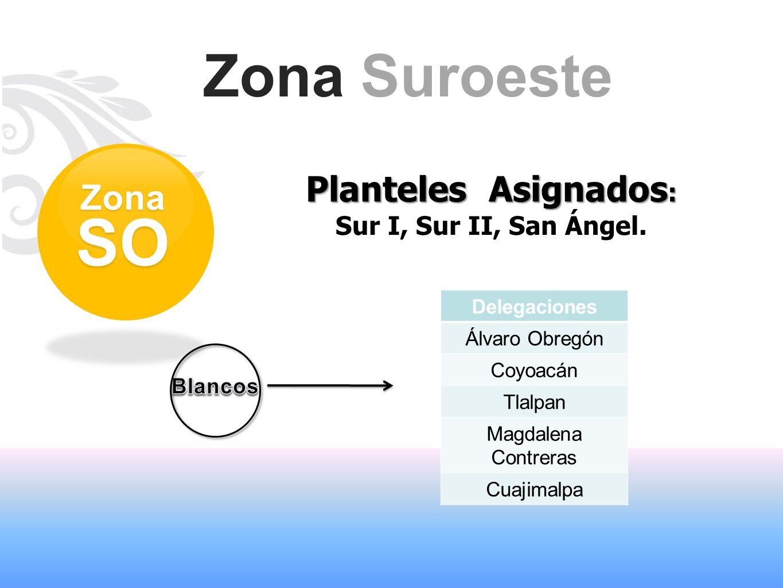 Zona Suroeste Planteles Asignados : Sur I, Sur II, San Ángel. ZonaSO Delegaciones Álvaro Obregón Coyoacán Tlalpan Magdalena Contreras Cuajimalpa