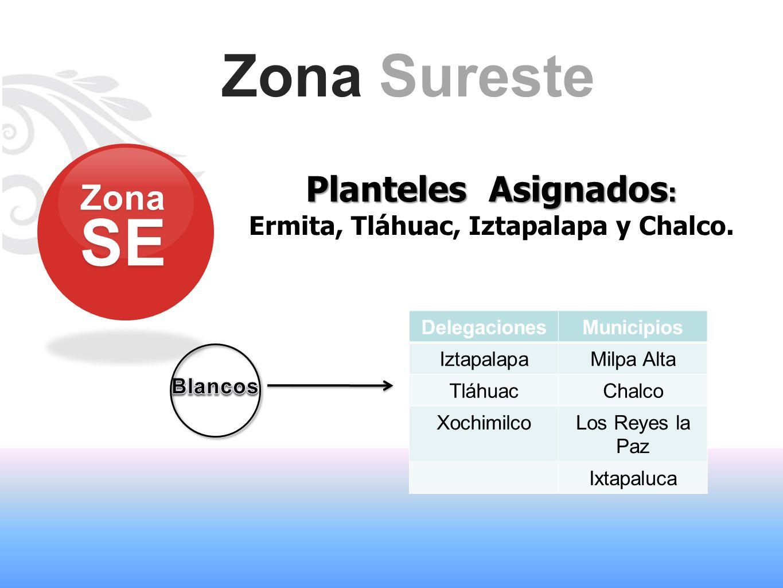 Zona Sureste Planteles Asignados : Ermita, Tláhuac, Iztapalapa y Chalco. ZonaSE DelegacionesMunicipios IztapalapaMilpa Alta TláhuacChalco XochimilcoLo