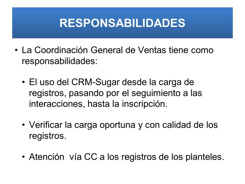 RESPONSABILIDADES La Coordinación General de Ventas tiene como responsabilidades: El uso del CRM-Sugar desde la carga de registros, pasando por el seguimiento a las interacciones, hasta la inscripción.