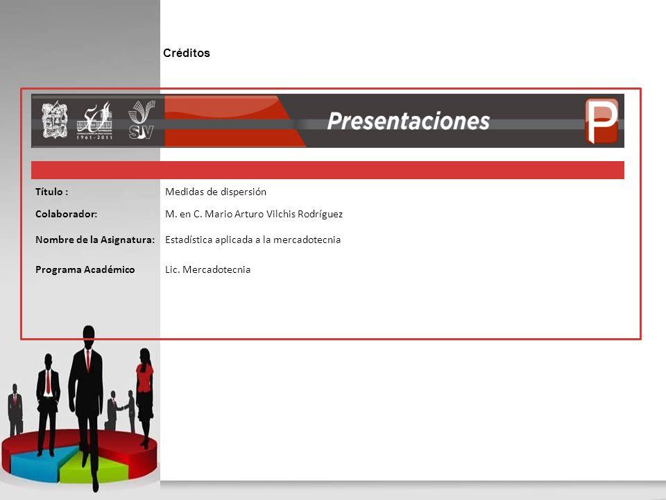 Créditos Título :Medidas de dispersión Colaborador:M. en C. Mario Arturo Vilchis Rodríguez Nombre de la Asignatura:Estadística aplicada a la mercadote