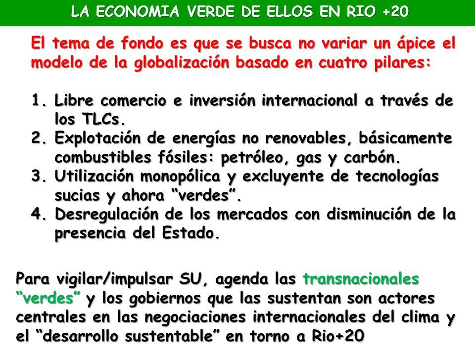 LA ECONOMIA VERDE DE ELLOS EN RIO +20 El tema de fondo es que se busca no variar un ápice el modelo de la globalización basado en cuatro pilares: 1.Li
