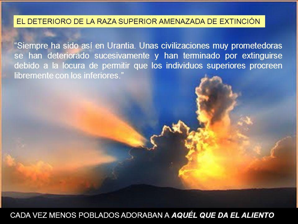 EL DETERIORO DE LA RAZA SUPERIOR AMENAZADA DE EXTINCIÓN Siempre ha sido así en Urantia. Unas civilizaciones muy prometedoras se han deteriorado sucesi