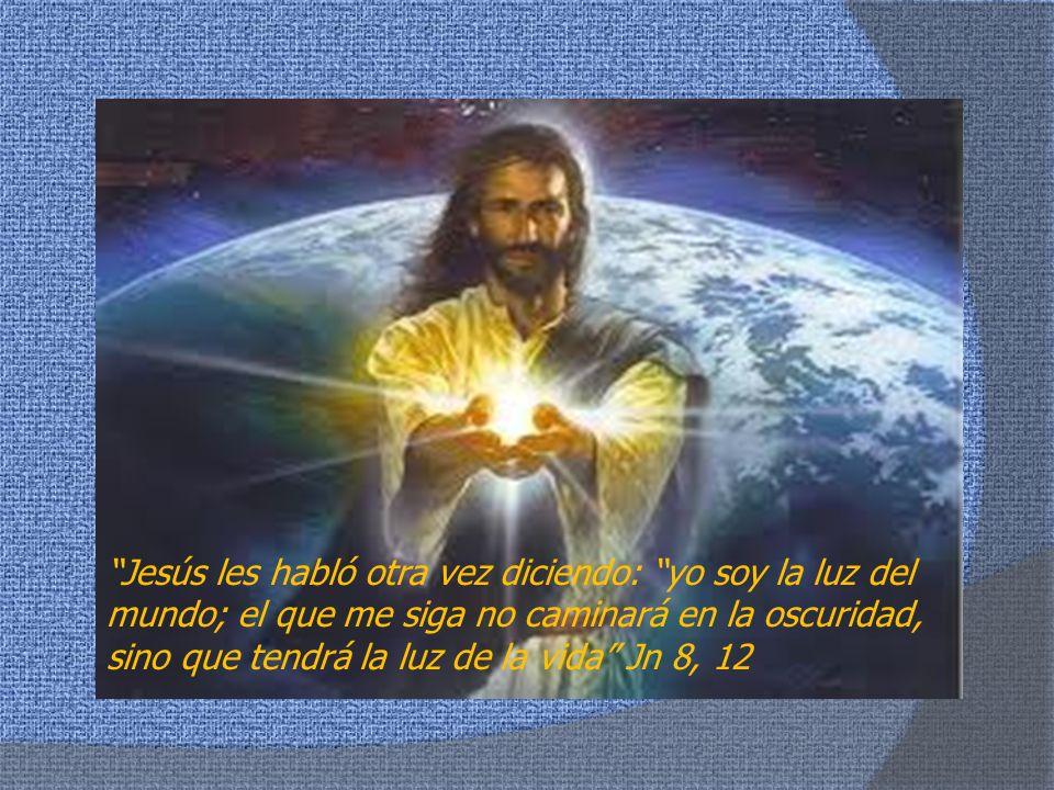 Jesús les habló otra vez diciendo: yo soy la luz del mundo; el que me siga no caminará en la oscuridad, sino que tendrá la luz de la vida Jn 8, 12