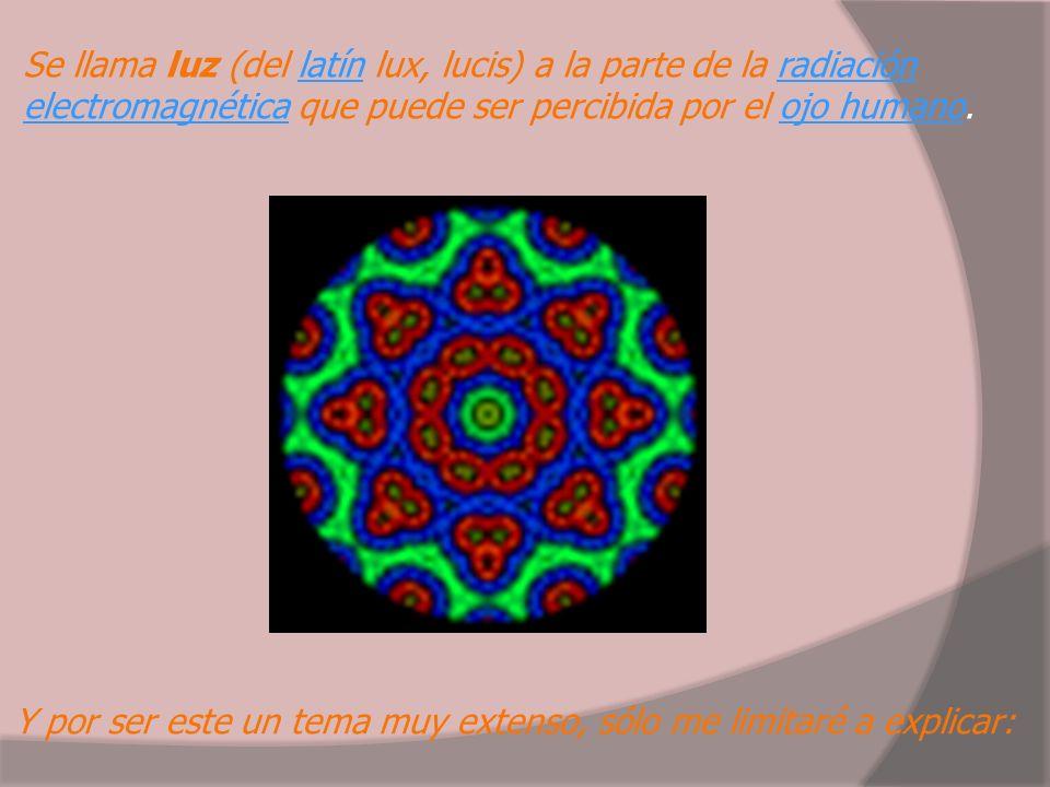 Se llama luz (del latín lux, lucis) a la parte de la radiación electromagnética que puede ser percibida por el ojo humano.