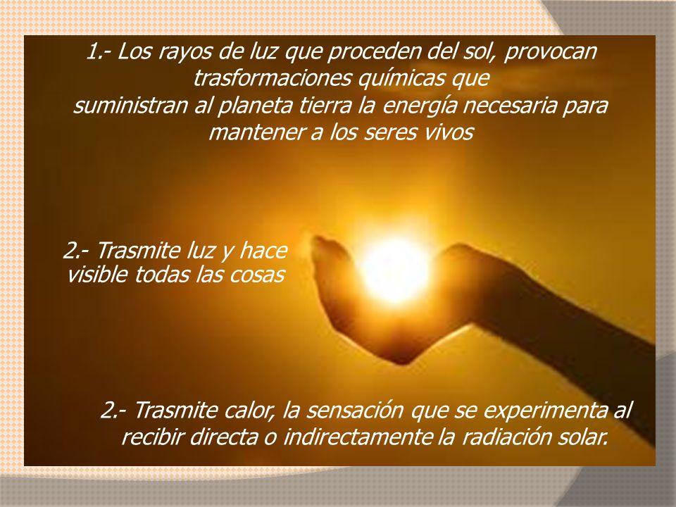 1.- Los rayos de luz que proceden del sol, provocan trasformaciones químicas que suministran al planeta tierra la energía necesaria para mantener a los seres vivos 2.- Trasmite luz y hace visible todas las cosas 2.- Trasmite calor, la sensación que se experimenta al recibir directa o indirectamente la radiación solar.