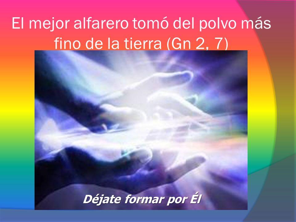 El mejor alfarero tomó del polvo más fino de la tierra (Gn 2, 7) Déjate formar por Él