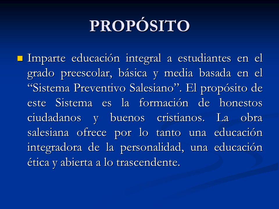 PROPÓSITO PROPÓSITO Imparte educación integral a estudiantes en el grado preescolar, básica y media basada en el Sistema Preventivo Salesiano. El prop