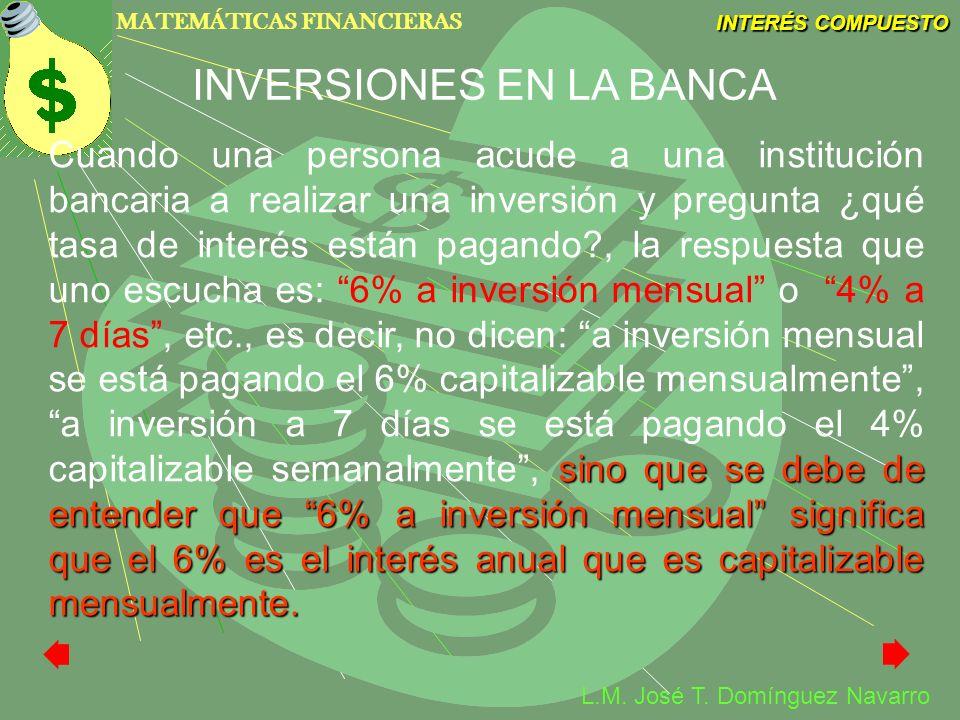 MATEMÁTICAS FINANCIERAS INTERÉS COMPUESTO L.M. José T. Domínguez Navarro sino que se debe de entender que 6% a inversión mensual significa que el 6% e
