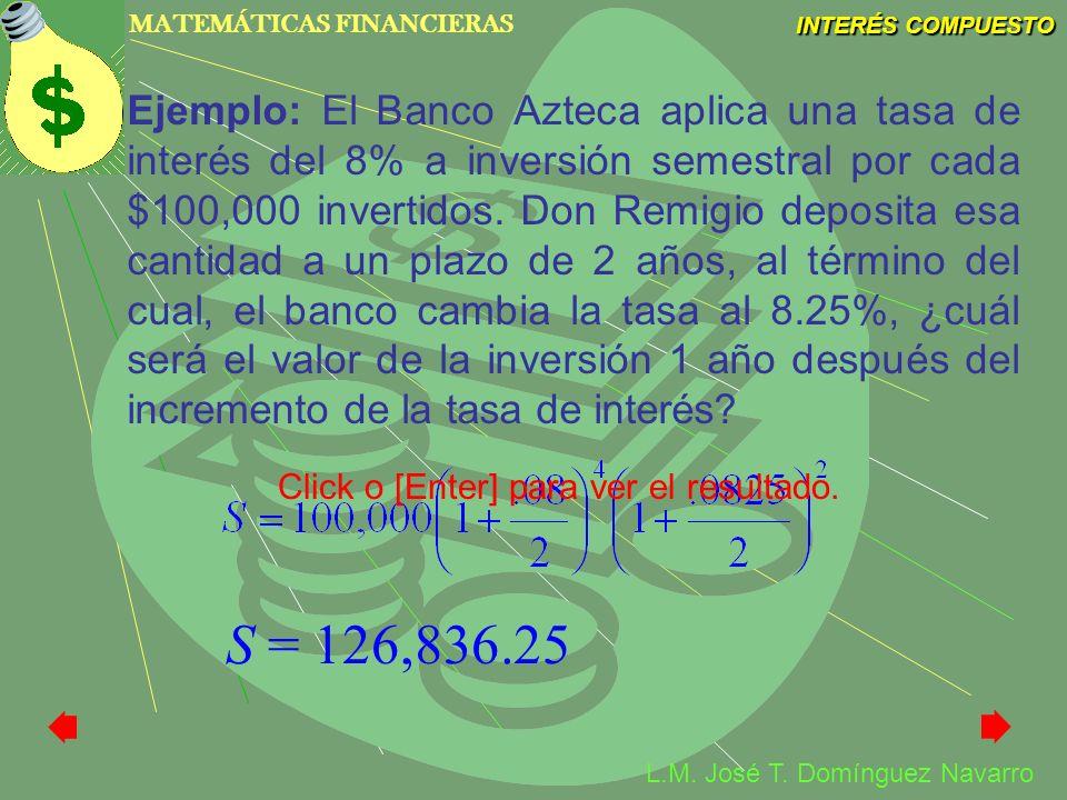 MATEMÁTICAS FINANCIERAS INTERÉS COMPUESTO L.M. José T. Domínguez Navarro Ejemplo: El Banco Azteca aplica una tasa de interés del 8% a inversión semest