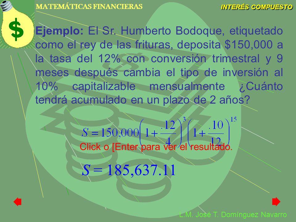 MATEMÁTICAS FINANCIERAS INTERÉS COMPUESTO L.M. José T. Domínguez Navarro Ejemplo: El Sr. Humberto Bodoque, etiquetado como el rey de las frituras, dep