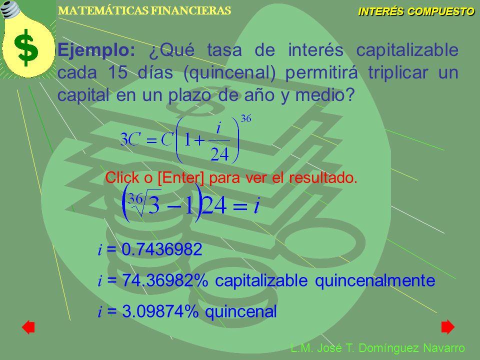 MATEMÁTICAS FINANCIERAS INTERÉS COMPUESTO L.M. José T. Domínguez Navarro Ejemplo: ¿Qué tasa de interés capitalizable cada 15 días (quincenal) permitir