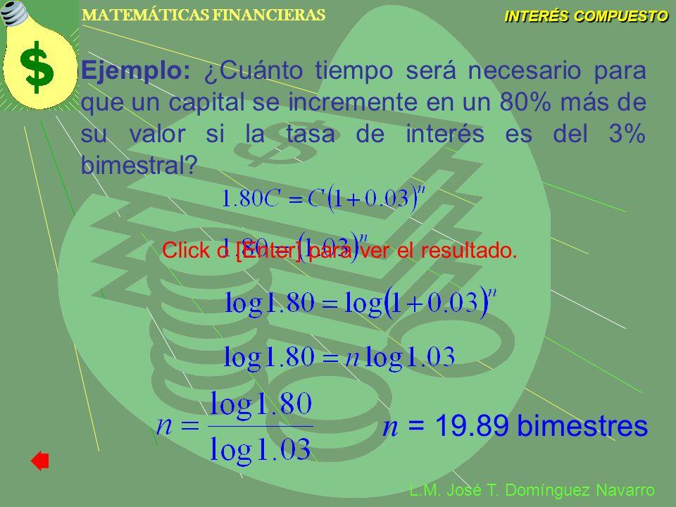MATEMÁTICAS FINANCIERAS INTERÉS COMPUESTO L.M. José T. Domínguez Navarro Ejemplo: ¿Cuánto tiempo será necesario para que un capital se incremente en u