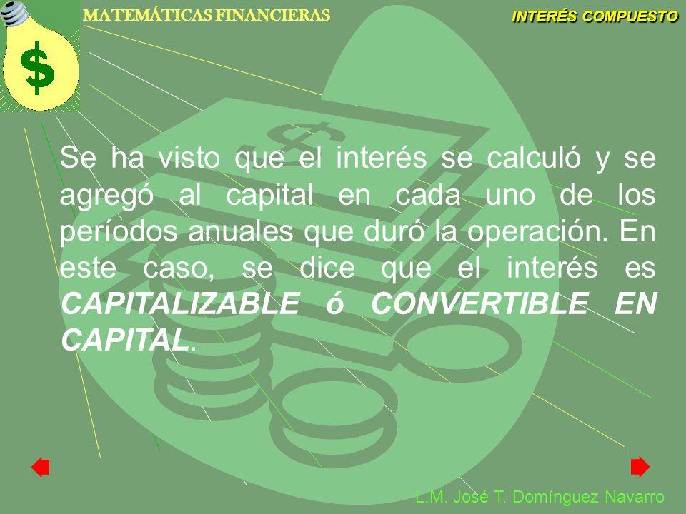 MATEMÁTICAS FINANCIERAS INTERÉS COMPUESTO L.M. José T. Domínguez Navarro Se ha visto que el interés se calculó y se agregó al capital en cada uno de l