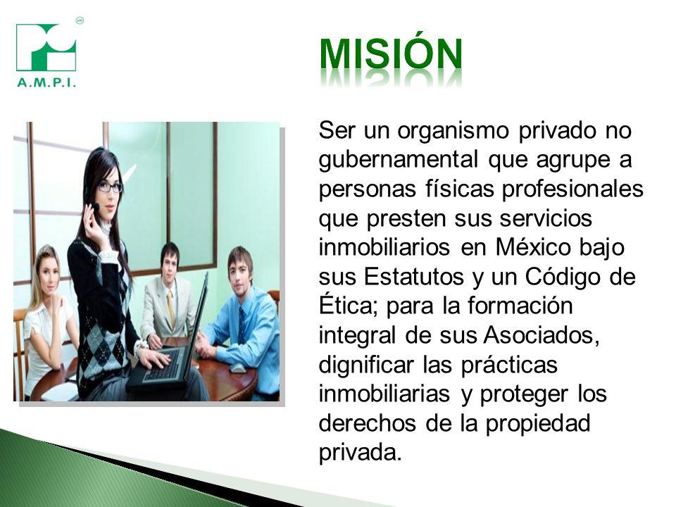 Ser un organismo privado no gubernamental que agrupe a personas físicas profesionales que presten sus servicios inmobiliarios en México bajo sus Estatutos y un Código de Ética; para la formación integral de sus Asociados, dignificar las prácticas inmobiliarias y proteger los derechos de la propiedad privada.