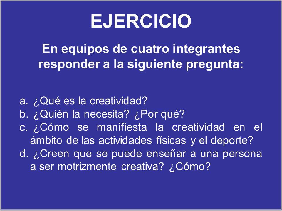 EJERCICIO a. ¿Qué es la creatividad? b. ¿Quién la necesita? ¿Por qué? c. ¿Cómo se manifiesta la creatividad en el ámbito de las actividades físicas y