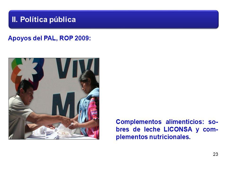 II. Política pública 23 Complementos alimenticios: so- bres de leche LICONSA y com- plementos nutricionales. Apoyos del PAL, ROP 2009: