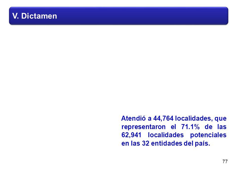 V. Dictamen Atendió a 44,764 localidades, que representaron el 71.1% de las 62,941 localidades potenciales en las 32 entidades del país. 77