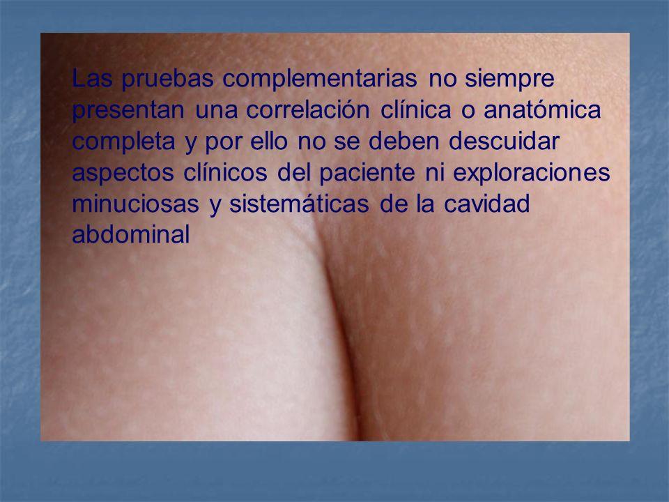 Las pruebas complementarias no siempre presentan una correlación clínica o anatómica completa y por ello no se deben descuidar aspectos clínicos del paciente ni exploraciones minuciosas y sistemáticas de la cavidad abdominal