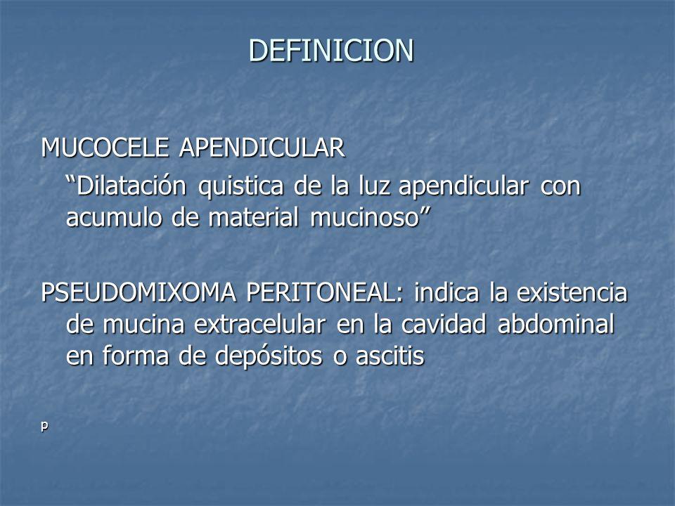 DEFINICION Dilatación quistica de la luz apendicular con acumulo de material mucinoso PSEUDOMIXOMA PERITONEAL: indica la existencia de mucina extracelular en la cavidad abdominal en forma de depósitos o ascitis p
