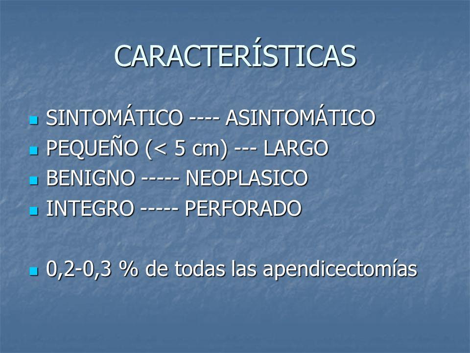 CARACTERÍSTICAS SINTOMÁTICO ---- ASINTOMÁTICO SINTOMÁTICO ---- ASINTOMÁTICO PEQUEÑO (< 5 cm) --- LARGO PEQUEÑO (< 5 cm) --- LARGO BENIGNO ----- NEOPLASICO BENIGNO ----- NEOPLASICO INTEGRO ----- PERFORADO INTEGRO ----- PERFORADO 0,2-0,3 % de todas las apendicectomías 0,2-0,3 % de todas las apendicectomías