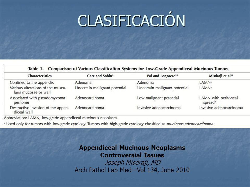 CLASIFICACIÓN Appendiceal Mucinous Neoplasms Controversial Issues Joseph Misdraji, MD Arch Pathol Lab MedVol 134, June 2010