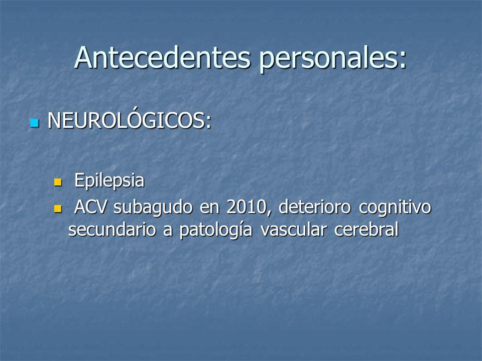 Antecedentes personales: NEUROLÓGICOS: NEUROLÓGICOS: Epilepsia Epilepsia ACV subagudo en 2010, deterioro cognitivo secundario a patología vascular cerebral ACV subagudo en 2010, deterioro cognitivo secundario a patología vascular cerebral