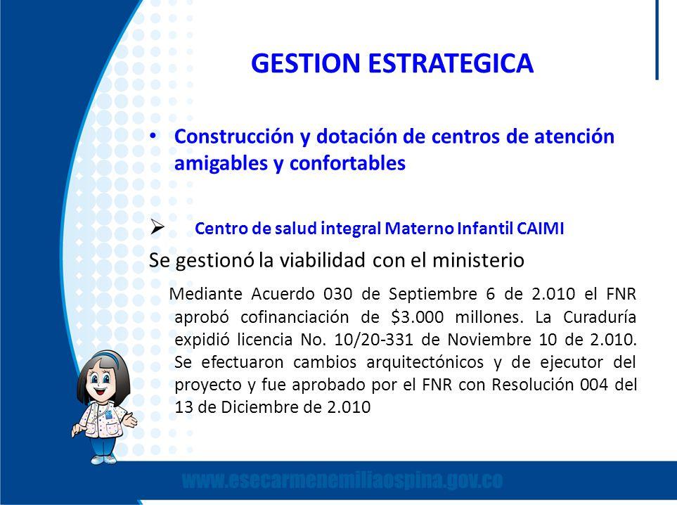 GESTION ESTRATEGICA Construcción y dotación de centros de atención amigables y confortables Centro de salud integral Materno Infantil CAIMI Se gestion