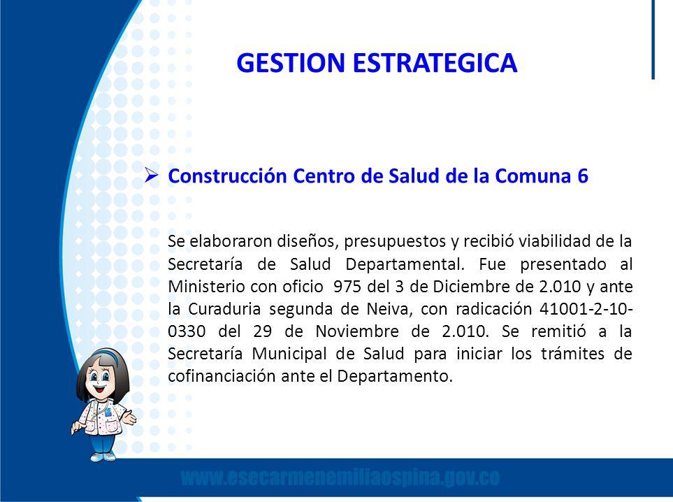 GESTION ESTRATEGICA Construcción Centro de Salud de la Comuna 6 Se elaboraron diseños, presupuestos y recibió viabilidad de la Secretaría de Salud Dep