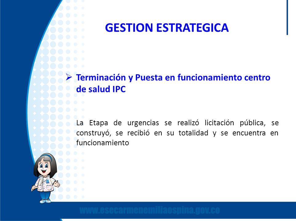 GESTION ESTRATEGICA Terminación y Puesta en funcionamiento centro de salud IPC La Etapa de urgencias se realizó licitación pública, se construyó, se r