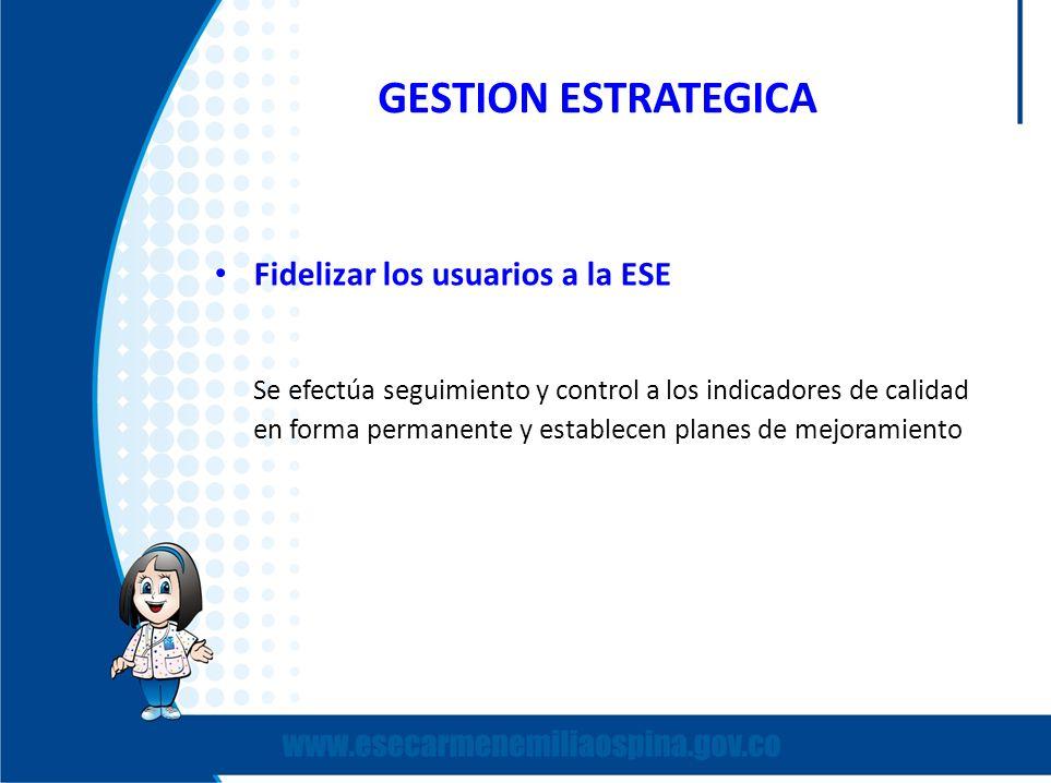 GESTION ESTRATEGICA Fidelizar los usuarios a la ESE Se efectúa seguimiento y control a los indicadores de calidad en forma permanente y establecen pla