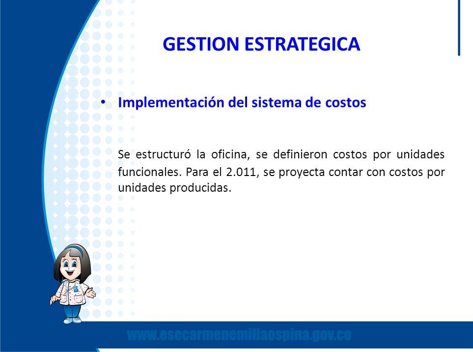 GESTION ESTRATEGICA Implementación del sistema de costos Se estructuró la oficina, se definieron costos por unidades funcionales. Para el 2.011, se pr