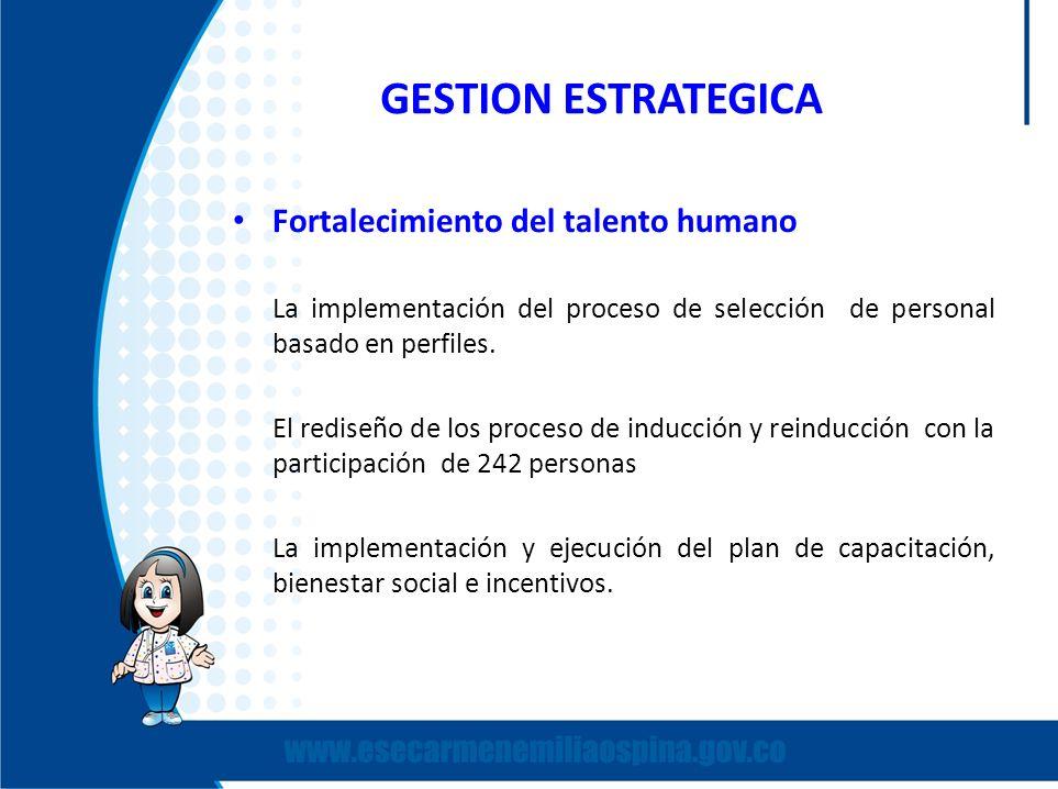 GESTION ESTRATEGICA Fortalecimiento del talento humano La implementación del proceso de selección de personal basado en perfiles. El rediseño de los p