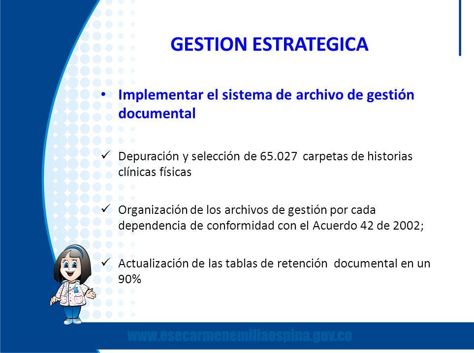 GESTION ESTRATEGICA Implementar el sistema de archivo de gestión documental Depuración y selección de 65.027 carpetas de historias clínicas físicas Or