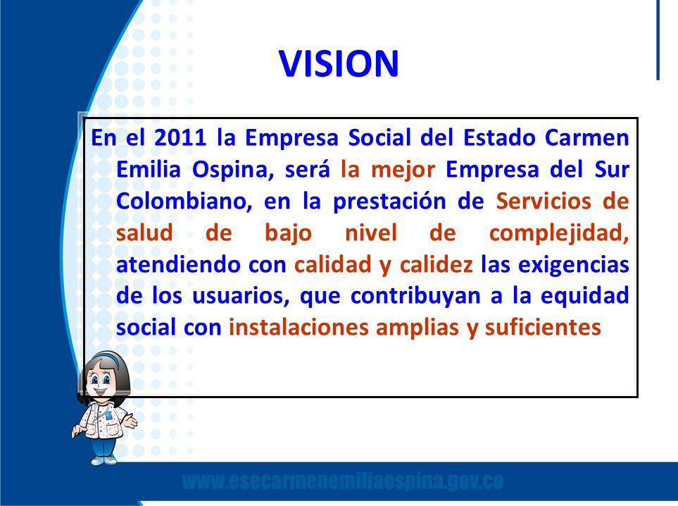 VISION En el 2011 la Empresa Social del Estado Carmen Emilia Ospina, será la mejor Empresa del Sur Colombiano, en la prestación de Servicios de salud