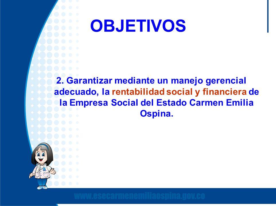 OBJETIVOS 2. Garantizar mediante un manejo gerencial adecuado, la rentabilidad social y financiera de la Empresa Social del Estado Carmen Emilia Ospin