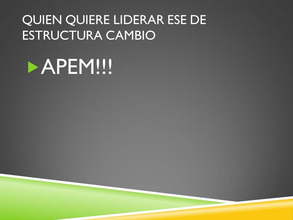QUIEN QUIERE LIDERAR ESE DE ESTRUCTURA CAMBIO APEM!!!