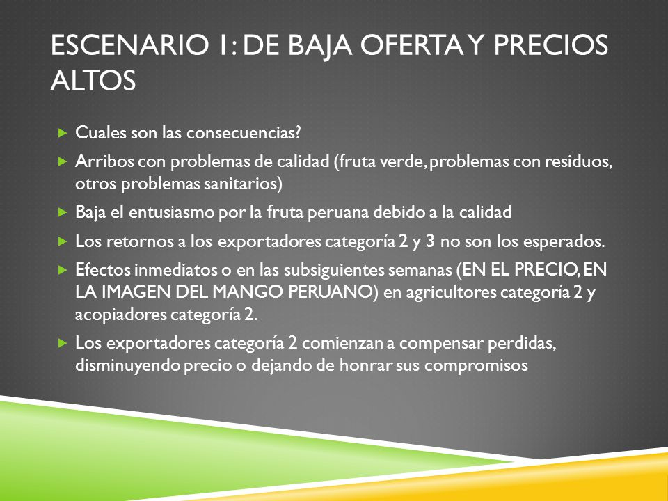 ESCENARIO 1: DE BAJA OFERTA Y PRECIOS ALTOS Cuales son las consecuencias? Arribos con problemas de calidad (fruta verde, problemas con residuos, otros