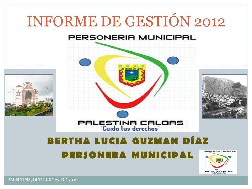 BERTHA LUCIA GUZMAN DÍAZ PERSONERA MUNICIPAL PALESTINA, OCTUBRE 27 DE 2012 INFORME DE GESTIÓN 2012